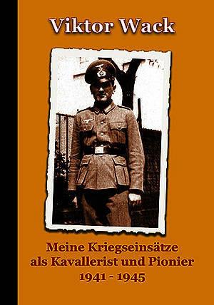 Meine Kriegseinsätze als Kavallerist und Pionier 1941–1945