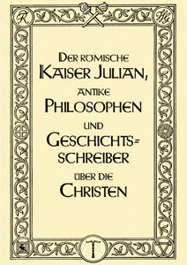 Der römische Kaiser Julian, antike Philosophen und Geschichtsschreiber über die Christen