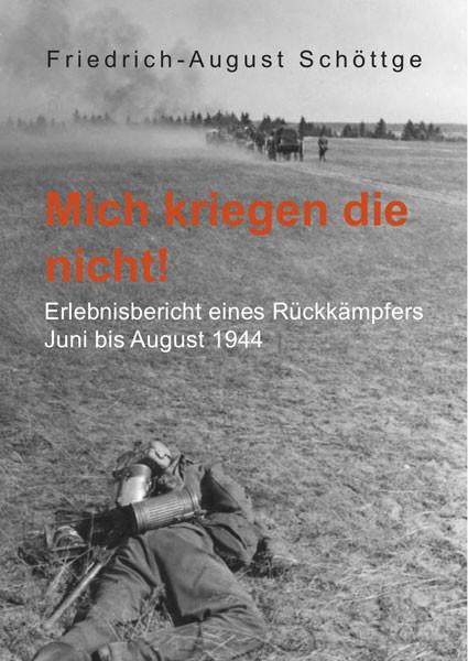 Mich kriegen die nicht! Erlebnisbericht eines Rückkämpfers Juni bis August 1944